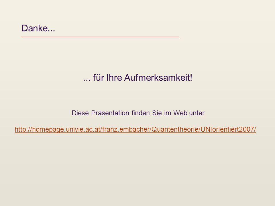 Danke...... für Ihre Aufmerksamkeit! Diese Präsentation finden Sie im Web unter http://homepage.univie.ac.at/franz.embacher/Quantentheorie/UNIorientie