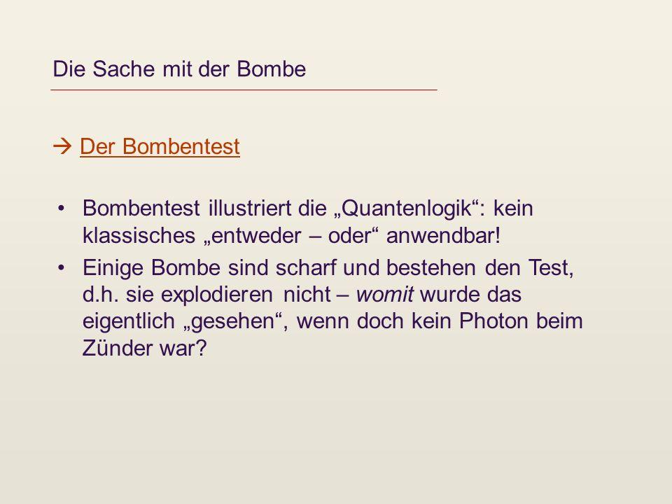 Die Sache mit der Bombe Bombentest illustriert die Quantenlogik: kein klassisches entweder – oder anwendbar! Einige Bombe sind scharf und bestehen den