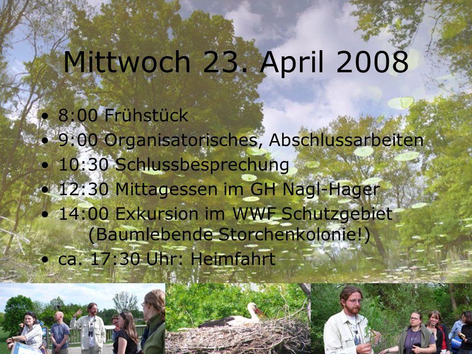 Mittwoch 23. April 2008 8:00 Frühstück 9:00 Organisatorisches, Abschlussarbeiten 10:30 Schlussbesprechung 12:30 Mittagessen im GH Nagl-Hager 14:00 Exk