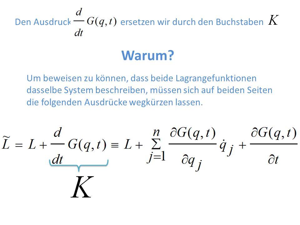 Den Ausdruck ersetzen wir durch den Buchstaben Warum? Um beweisen zu können, dass beide Lagrangefunktionen dasselbe System beschreiben, müssen sich au