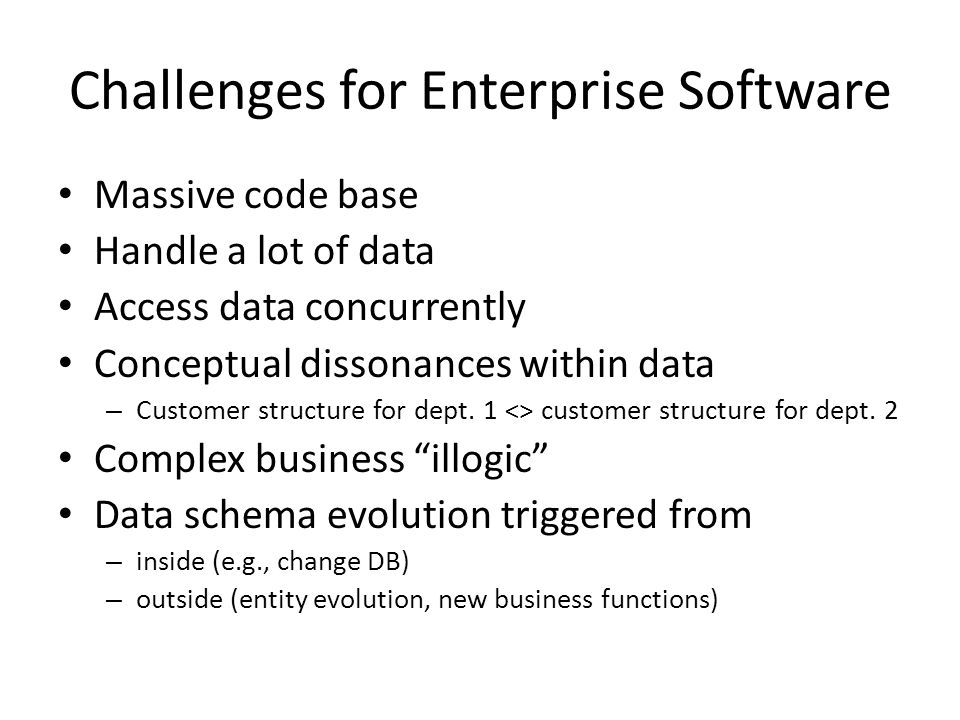 Challenges for Enterprise Software Massive code base Handle a lot of data Access data concurrently Conceptual dissonances within data – Customer struc