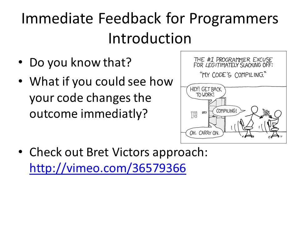 Immediate Feedback for Programmers Introduction Do you know that? What if you could see how your code changes the outcome immediatly? Check out Bret V