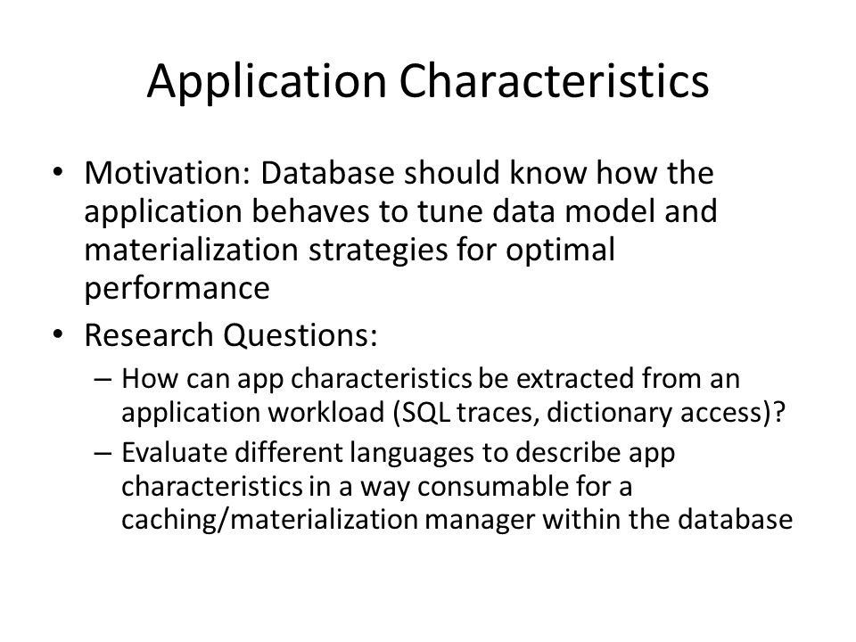 Application Characteristics Motivation: Database should know how the application behaves to tune data model and materialization strategies for optimal