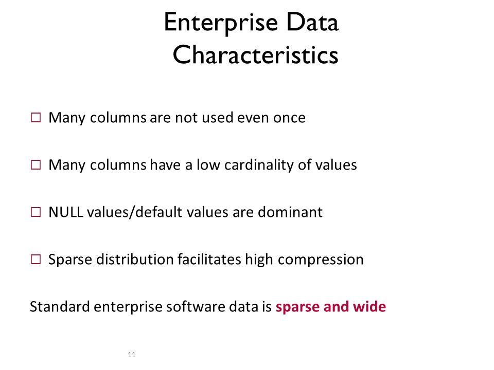 Many columns are not used even once Many columns have a low cardinality of values NULL values/default values are dominant Sparse distribution facilitates high compression Standard enterprise software data is sparse and wide Enterprise Data Characteristics 11