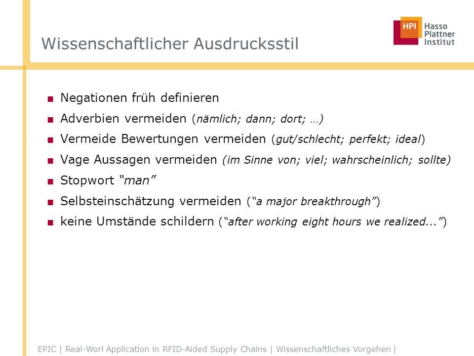 Wissenschaftlicher Ausdrucksstil Negationen früh definieren Adverbien vermeiden (nämlich; dann; dort; …) Vermeide Bewertungen vermeiden (gut/schlecht; perfekt; ideal) Vage Aussagen vermeiden (im Sinne von; viel; wahrscheinlich; sollte) Stopwort man Selbsteinschätzung vermeiden (a major breakthrough) keine Umstände schildern (after working eight hours we realized...) http://www.phys.unsw.edu.au/~jw/thesis.html EPIC | Real-Worl Application in RFID-Aided Supply Chains | Wissenschaftliches Vorgehen |