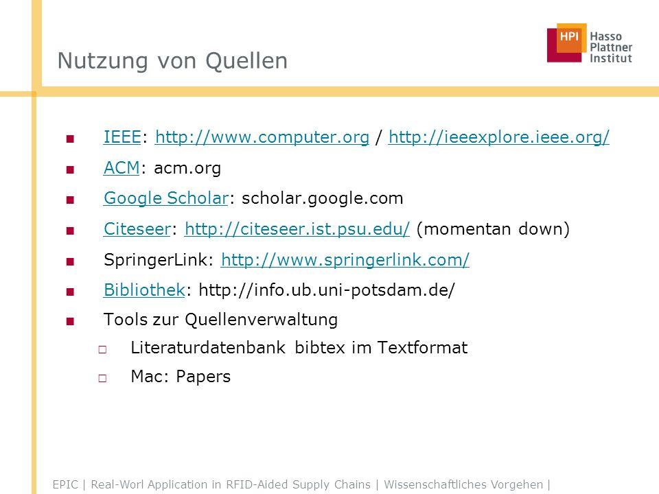 Nutzung von Quellen IEEE: http://www.computer.org / http://ieeexplore.ieee.org/ IEEEhttp://www.computer.orghttp://ieeexplore.ieee.org/ ACM: acm.org ACM Google Scholar: scholar.google.com Google Scholar Citeseer: http://citeseer.ist.psu.edu/ (momentan down) Citeseerhttp://citeseer.ist.psu.edu/ SpringerLink: http://www.springerlink.com/http://www.springerlink.com/ Bibliothek: http://info.ub.uni-potsdam.de/ Bibliothek Tools zur Quellenverwaltung Literaturdatenbank bibtex im Textformat Mac: Papers EPIC | Real-Worl Application in RFID-Aided Supply Chains | Wissenschaftliches Vorgehen |