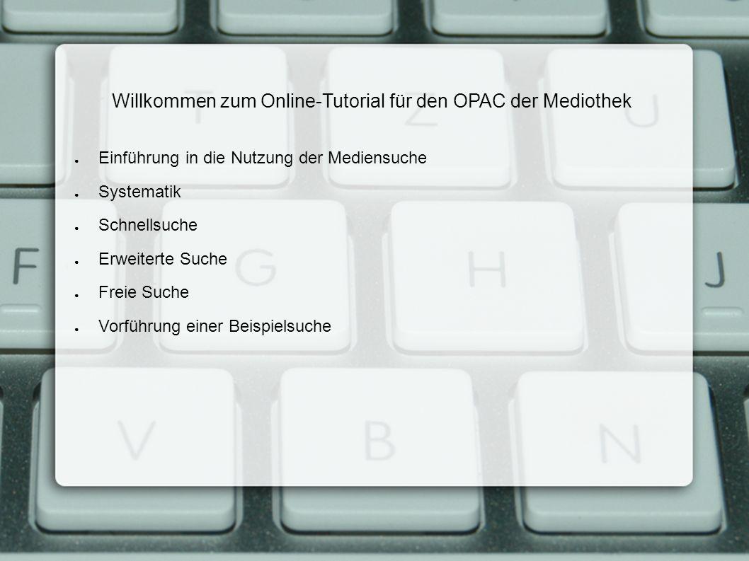 Willkommen zum Online-Tutorial für den OPAC der Mediothek Einführung in die Nutzung der Mediensuche Systematik Schnellsuche Erweiterte Suche Freie Suche Vorführung einer Beispielsuche