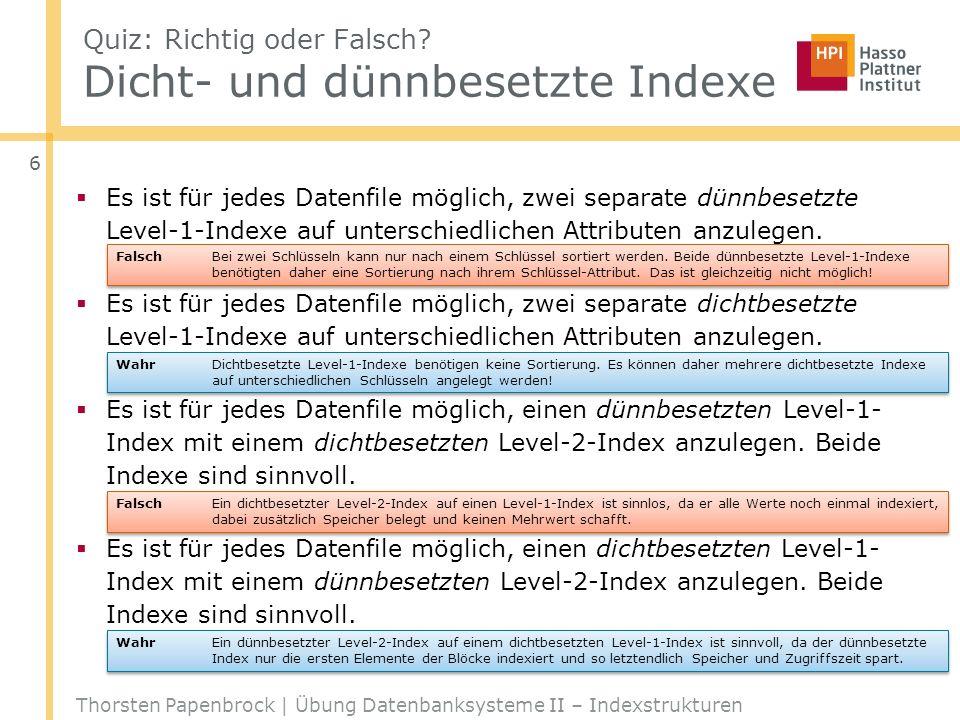Quiz: Richtig oder Falsch? Dicht- und dünnbesetzte Indexe Thorsten Papenbrock | Übung Datenbanksysteme II – Indexstrukturen 6 Es ist für jedes Datenfi
