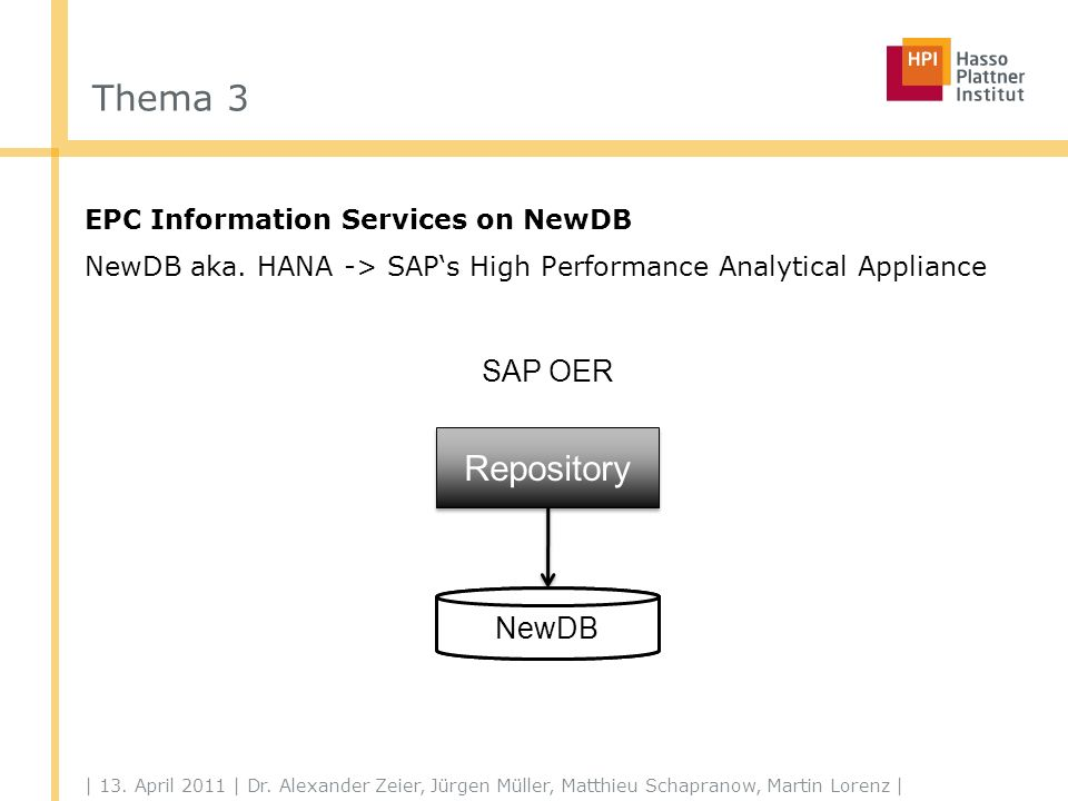 Thema 3 EPC Information Services on NewDB NewDB aka. HANA -> SAPs High Performance Analytical Appliance | 13. April 2011 | Dr. Alexander Zeier, Jürgen