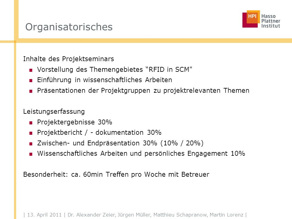 | 13. April 2011 | Dr. Alexander Zeier, Jürgen Müller, Matthieu Schapranow, Martin Lorenz | Organisatorisches Inhalte des Projektseminars Vorstellung