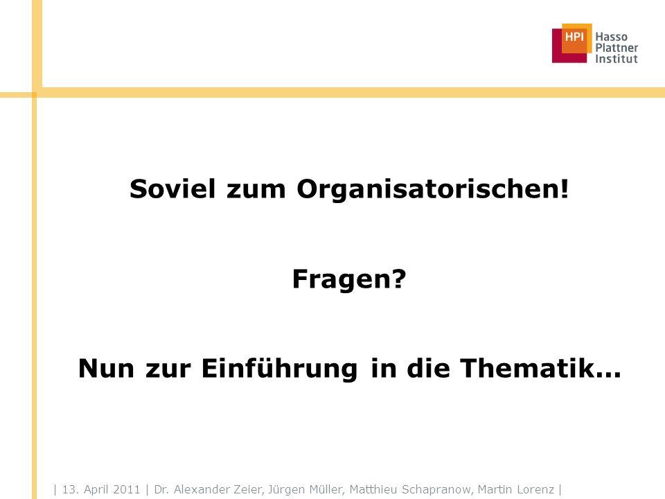 | 13. April 2011 | Dr. Alexander Zeier, Jürgen Müller, Matthieu Schapranow, Martin Lorenz | Soviel zum Organisatorischen! Fragen? Nun zur Einführung i