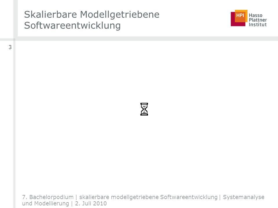 7. Bachelorpodium | skalierbare modellgetriebene Softwareentwicklung | Systemanalyse und Modellierung | 2. Juli 2010 Skalierbare Modellgetriebene Soft