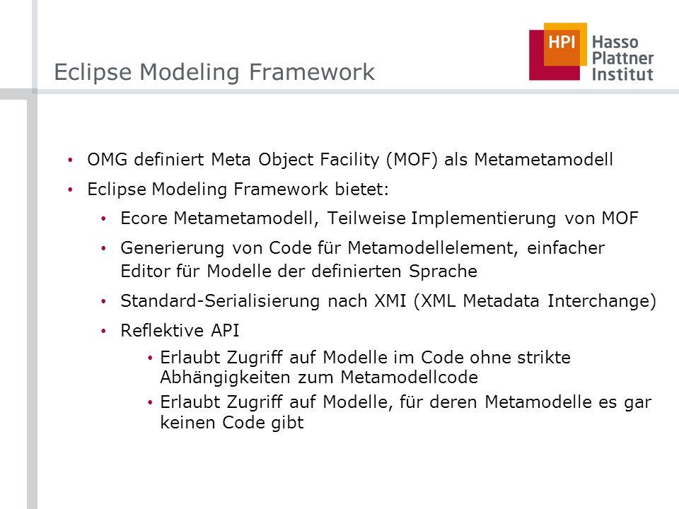 Eclipse Modeling Framework OMG definiert Meta Object Facility (MOF) als Metametamodell Eclipse Modeling Framework bietet: Ecore Metametamodell, Teilweise Implementierung von MOF Generierung von Code für Metamodellelement, einfacher Editor für Modelle der definierten Sprache Standard-Serialisierung nach XMI (XML Metadata Interchange) Reflektive API Erlaubt Zugriff auf Modelle im Code ohne strikte Abhängigkeiten zum Metamodellcode Erlaubt Zugriff auf Modelle, für deren Metamodelle es gar keinen Code gibt