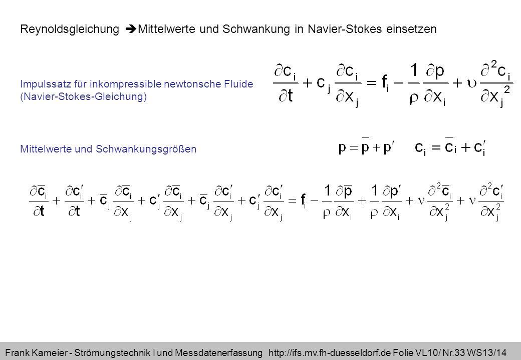 Frank Kameier - Strömungstechnik I und Messdatenerfassung http://ifs.mv.fh-duesseldorf.de Folie VL10/ Nr.33 WS13/14 Reynoldsgleichung Mittelwerte und Schwankung in Navier-Stokes einsetzen Impulssatz für inkompressible newtonsche Fluide (Navier-Stokes-Gleichung) Mittelwerte und Schwankungsgrößen