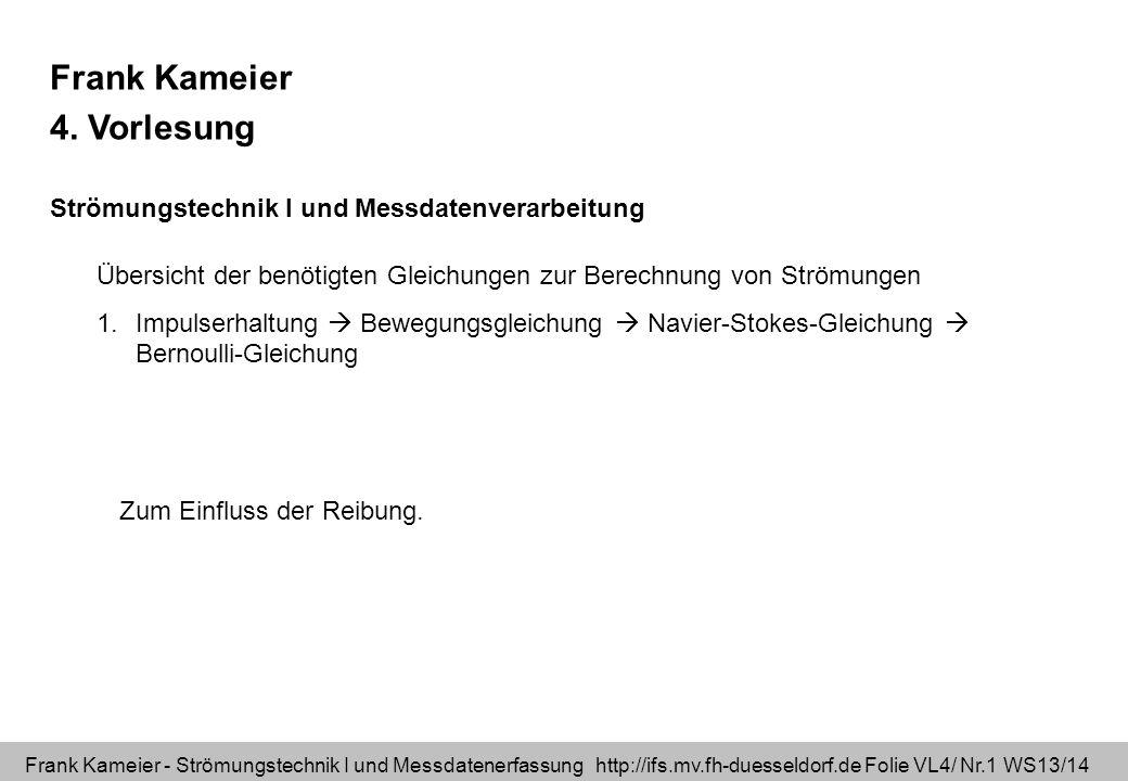 Frank Kameier - Strömungstechnik I und Messdatenerfassung http://ifs.mv.fh-duesseldorf.de Folie VL4/ Nr.2 WS13/14 Lernziel: Impulserhaltung mit den Einheiten der Größen verstehen Kraft=Masse * Beschleunigung Vektor = Skalar * Vektor [ N ] [Kg] [m/s^2] Impulserhaltung