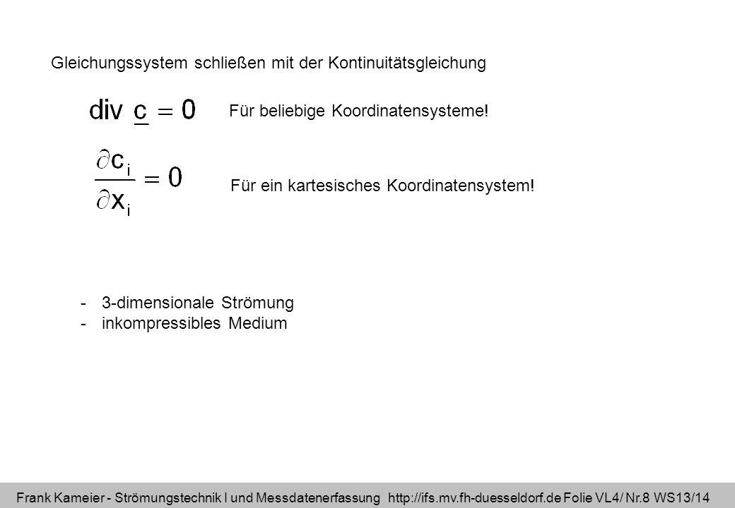 Frank Kameier - Strömungstechnik I und Messdatenerfassung http://ifs.mv.fh-duesseldorf.de Folie VL4/ Nr.9 WS13/14 4 Unbekannte: Geschwindigkeit in drei Koordinatenrichtungen und der skalare Druck 4 Gleichungen: vektorielle Impulserhaltung und skalare Massenerhaltung -inkompressible Strömungen -Newtonsche Medien