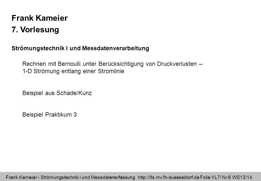 Frank Kameier - Strömungstechnik I und Messdatenerfassung http://ifs.mv.fh-duesseldorf.de Folie VL7/ Nr.6 WS13/14 Frank Kameier 7. Vorlesung Strömungs