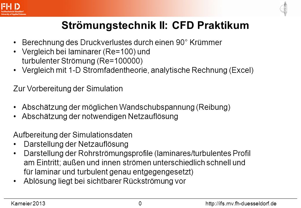 Kameier 2013 0 http://ifs.mv.fh-duesseldorf.de Berechnung des Druckverlustes durch einen 90° Krümmer Vergleich bei laminarer (Re=100) und turbulenter
