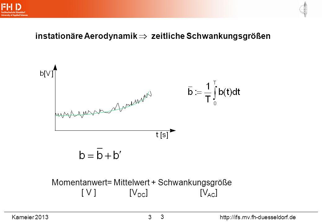 Kameier 2013 3 http://ifs.mv.fh-duesseldorf.de Momentanwert= Mittelwert + Schwankungsgröße [ V ] [V DC ] [V AC ] instationäre Aerodynamik zeitliche Sc