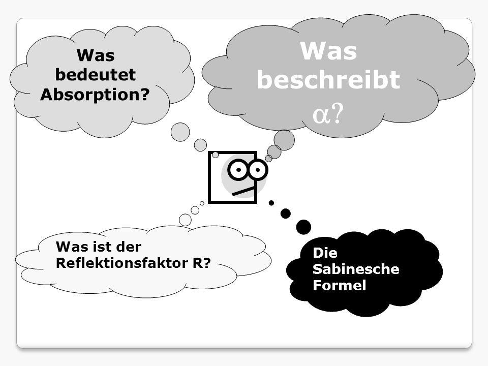 Was beschreibt Was bedeutet Absorption? Was ist der Reflektionsfaktor R? Die Sabinesche Formel