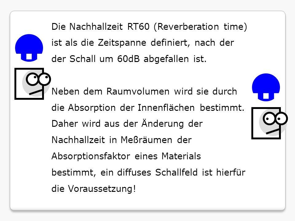 Die Nachhallzeit RT60 (Reverberation time) ist als die Zeitspanne definiert, nach der der Schall um 60dB abgefallen ist. Neben dem Raumvolumen wird si
