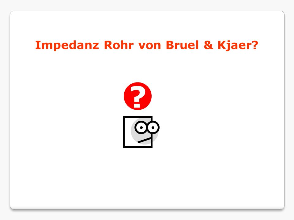 Impedanz Rohr von Bruel & Kjaer? ?