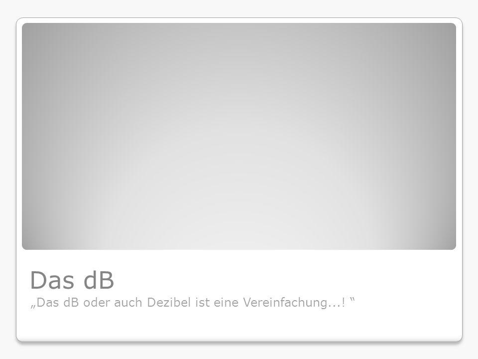 Das dB Das dB oder auch Dezibel ist eine Vereinfachung...!