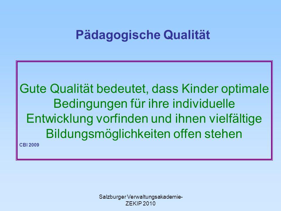 Salzburger Verwaltungsakademie- ZEKIP 2010 Pädagogische Qualität Gute Qualität bedeutet, dass Kinder optimale Bedingungen für ihre individuelle Entwicklung vorfinden und ihnen vielfältige Bildungsmöglichkeiten offen stehen CBI 2009