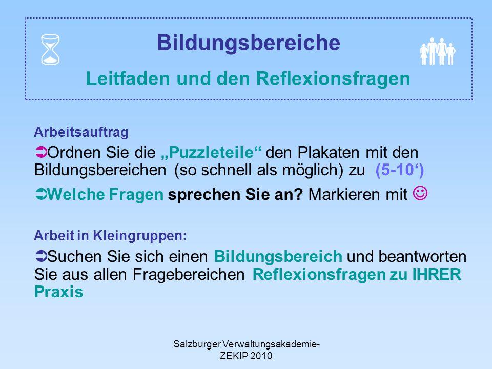 Salzburger Verwaltungsakademie- ZEKIP 2010 Bildungsbereiche Leitfaden und den Reflexionsfragen Arbeitsauftrag Ordnen Sie die Puzzleteile den Plakaten mit den Bildungsbereichen (so schnell als möglich) zu (5-10) Welche Fragen sprechen Sie an.