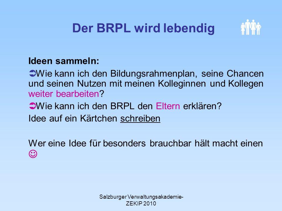 Salzburger Verwaltungsakademie- ZEKIP 2010 Der BRPL wird lebendig Ideen sammeln: Wie kann ich den Bildungsrahmenplan, seine Chancen und seinen Nutzen mit meinen Kolleginnen und Kollegen weiter bearbeiten.
