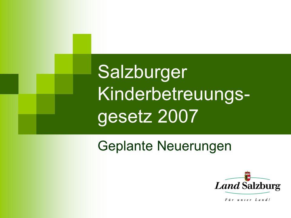 Salzburger Kinderbetreuungs- gesetz 2007 Geplante Neuerungen