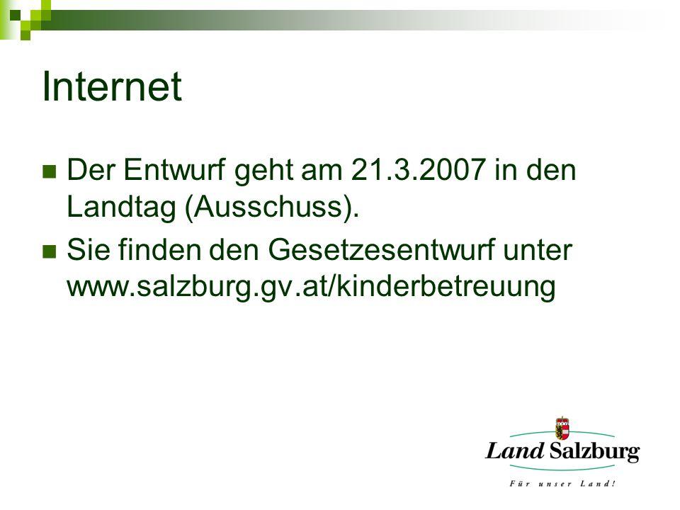 Internet Der Entwurf geht am 21.3.2007 in den Landtag (Ausschuss). Sie finden den Gesetzesentwurf unter www.salzburg.gv.at/kinderbetreuung
