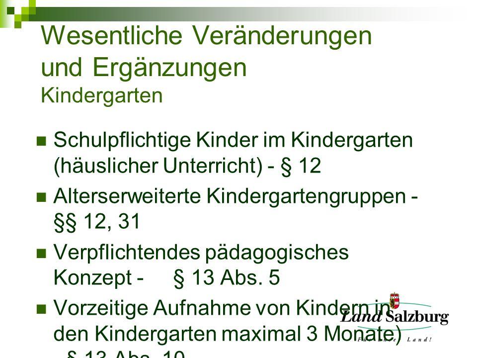Wesentliche Veränderungen und Ergänzungen Kindergarten Schulpflichtige Kinder im Kindergarten (häuslicher Unterricht) - § 12 Alterserweiterte Kindergartengruppen - §§ 12, 31 Verpflichtendes pädagogisches Konzept - § 13 Abs.