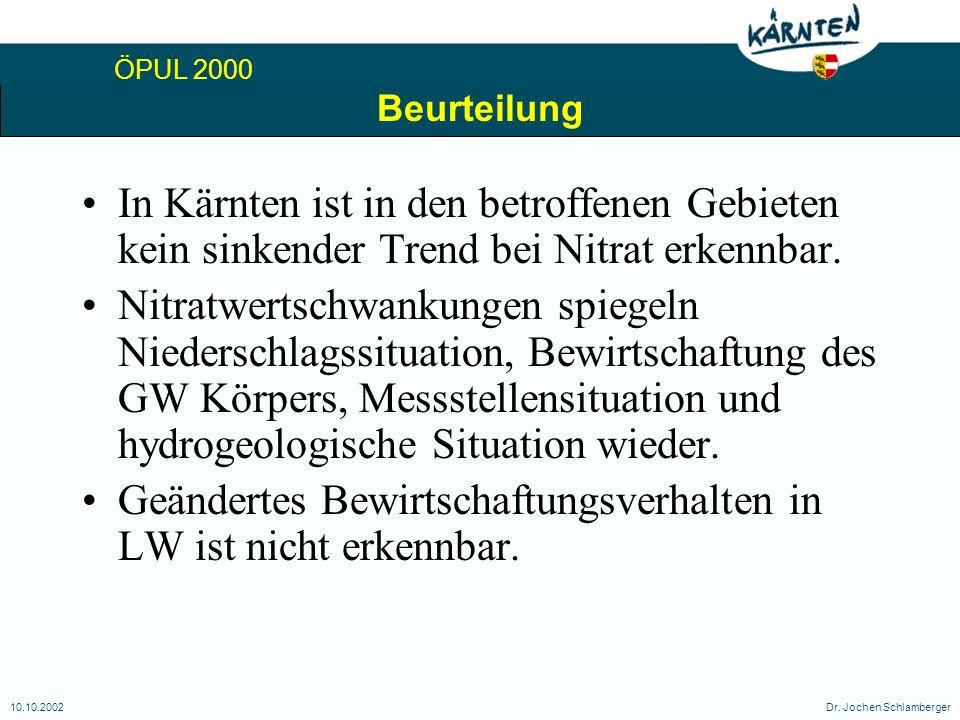 ÖPUL 2000 10.10.2002Dr. Jochen Schlamberger Beurteilung In Kärnten ist in den betroffenen Gebieten kein sinkender Trend bei Nitrat erkennbar. Nitratwe