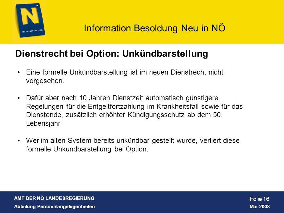 AMT DER NÖ LANDESREGIERUNG Abteilung Personalangelegenheiten Mai 2008 Information Besoldung Neu in NÖ Folie 16 Dienstrecht bei Option: Unkündbarstellu
