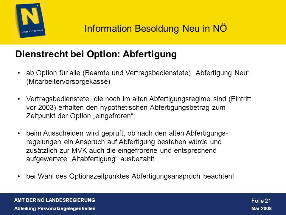 AMT DER NÖ LANDESREGIERUNG Abteilung Personalangelegenheiten Mai 2008 Information Besoldung Neu in NÖ Folie 21 Dienstrecht bei Option: Abfertigung ab