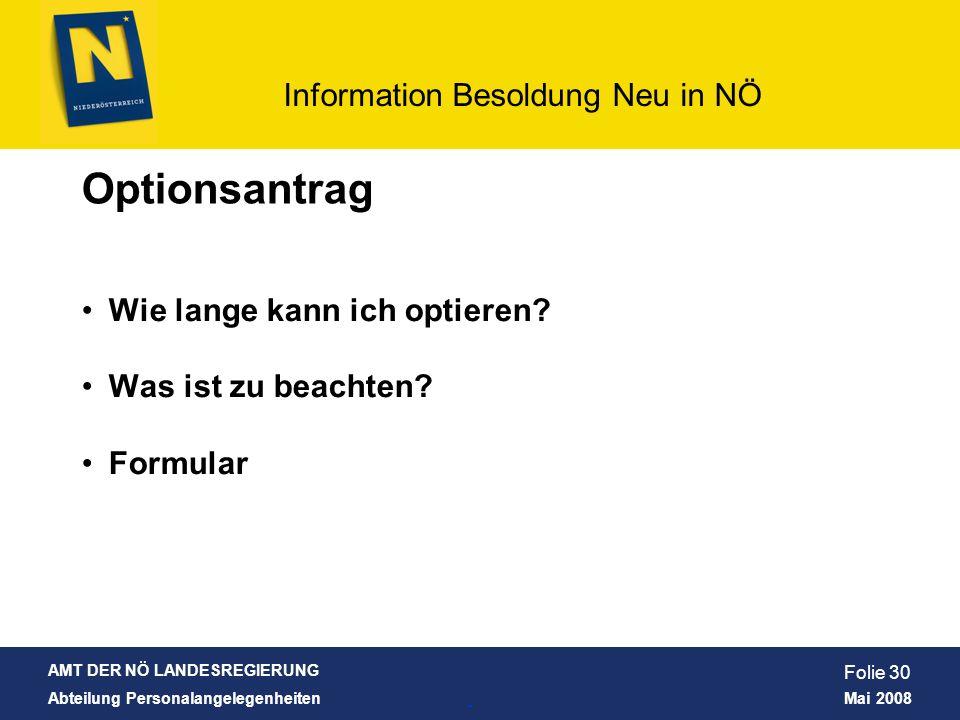 AMT DER NÖ LANDESREGIERUNG Abteilung Personalangelegenheiten Mai 2008 Information Besoldung Neu in NÖ Folie 30 Wie lange kann ich optieren? Was ist zu