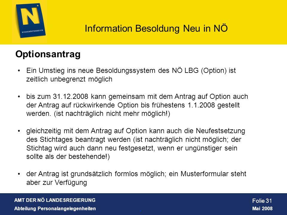 AMT DER NÖ LANDESREGIERUNG Abteilung Personalangelegenheiten Mai 2008 Information Besoldung Neu in NÖ Folie 31 Optionsantrag Ein Umstieg ins neue Beso