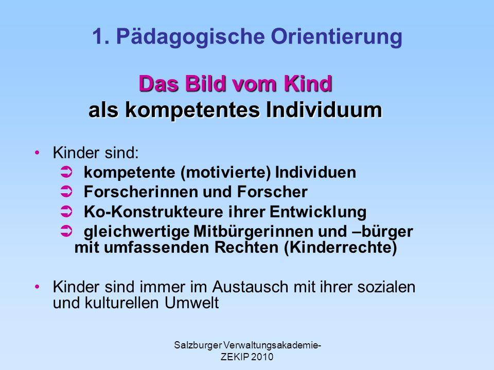 Salzburger Verwaltungsakademie- ZEKIP 2010 1. Pädagogische Orientierung Das Bild vom Kind als kompetentes Individuum Kinder sind: kompetente (motivier