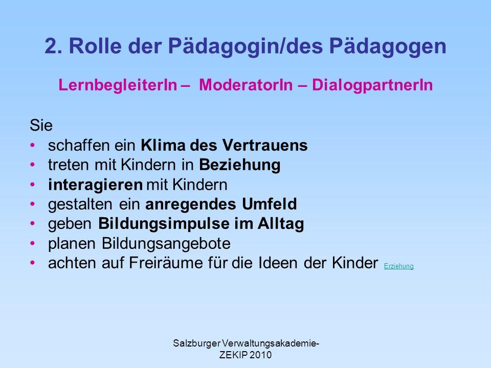 Salzburger Verwaltungsakademie- ZEKIP 2010 2. Rolle der Pädagogin/des Pädagogen LernbegleiterIn – ModeratorIn – DialogpartnerIn Sie schaffen ein Klima