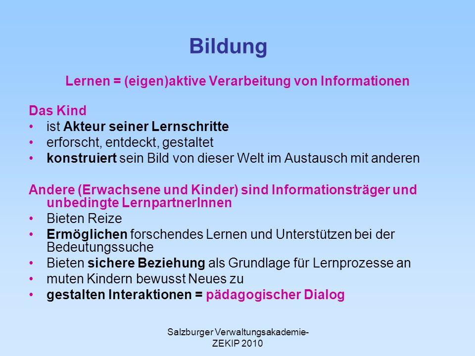 Salzburger Verwaltungsakademie- ZEKIP 2010 Bildung Lernen = (eigen)aktive Verarbeitung von Informationen Das Kind ist Akteur seiner Lernschritte erfor