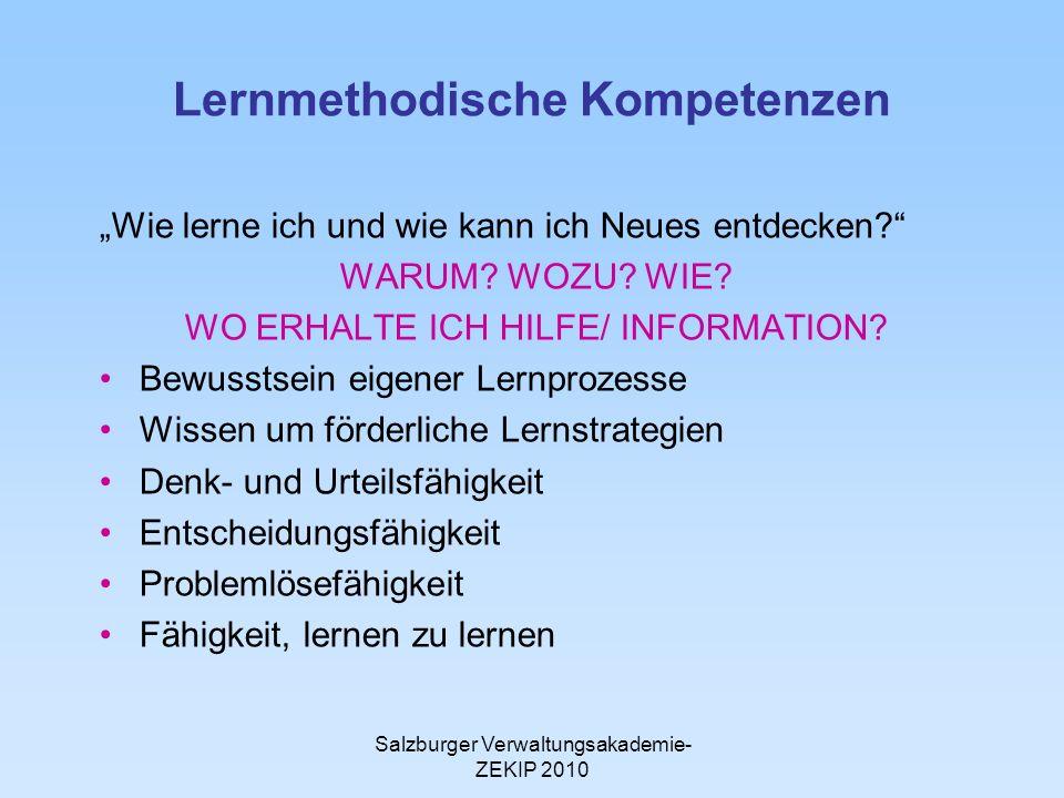 Salzburger Verwaltungsakademie- ZEKIP 2010 Lernmethodische Kompetenzen Wie lerne ich und wie kann ich Neues entdecken? WARUM? WOZU? WIE? WO ERHALTE IC