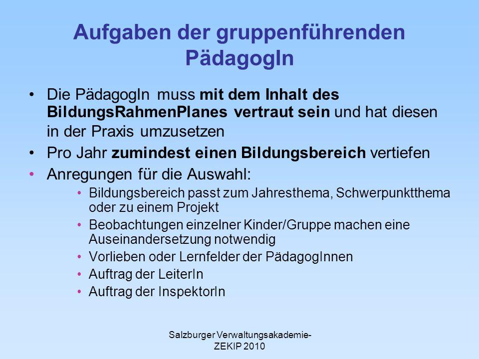 Salzburger Verwaltungsakademie- ZEKIP 2010 Aufgaben der gruppenführenden PädagogIn Die PädagogIn muss mit dem Inhalt des BildungsRahmenPlanes vertraut