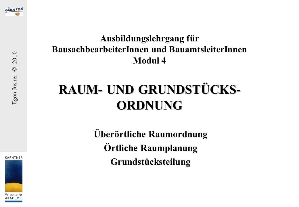 Egon Jusner © 2010 RAUM- UND GRUNDSTÜCKS- ORDNUNG Ausbildungslehrgang für BausachbearbeiterInnen und BauamtsleiterInnen Modul 4 RAUM- UND GRUNDSTÜCKS-