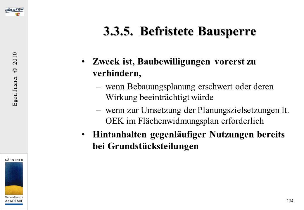 Egon Jusner © 2010 104 3.3.5. Befristete Bausperre Zweck ist, Baubewilligungen vorerst zu verhindern, –wenn Bebauungsplanung erschwert oder deren Wirk