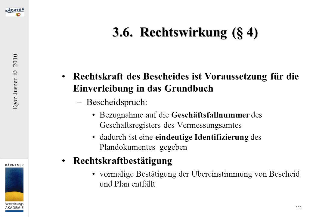 Egon Jusner © 2010 111 3.6. Rechtswirkung (§ 4) Rechtskraft des Bescheides ist Voraussetzung für die Einverleibung in das Grundbuch –Bescheidspruch: B