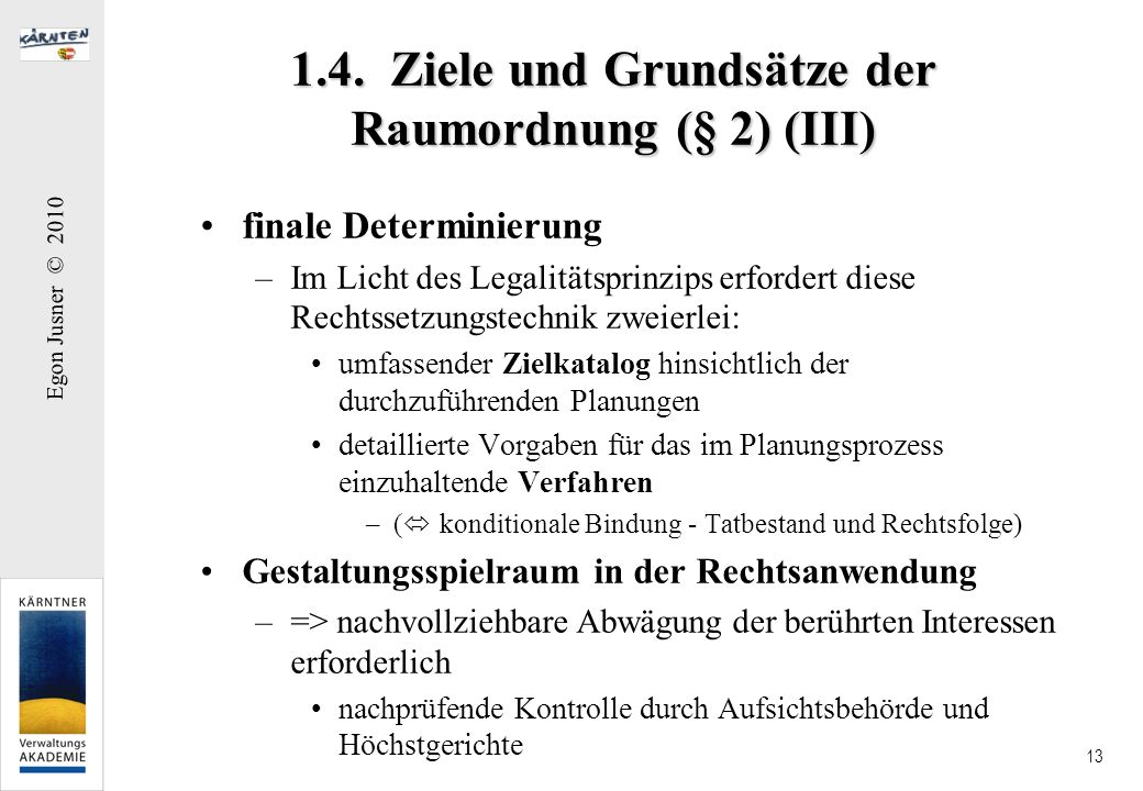 Egon Jusner © 2010 13 1.4. Ziele und Grundsätze der Raumordnung (§ 2) (III) finale Determinierung –Im Licht des Legalitätsprinzips erfordert diese Rec