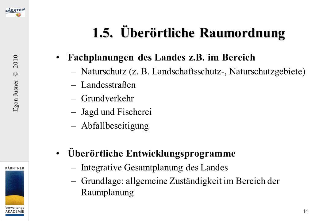 Egon Jusner © 2010 14 1.5. Überörtliche Raumordnung Fachplanungen des Landes z.B. im Bereich –Naturschutz (z. B. Landschaftsschutz-, Naturschutzgebiet