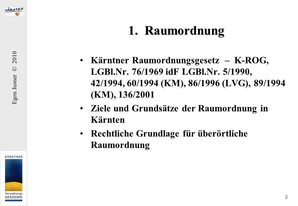 Egon Jusner © 2010 2 1. Raumordnung Kärntner Raumordnungsgesetz – K-ROG, LGBl.Nr. 76/1969 idF LGBl.Nr. 5/1990, 42/1994, 60/1994 (KM), 86/1996 (LVG), 8