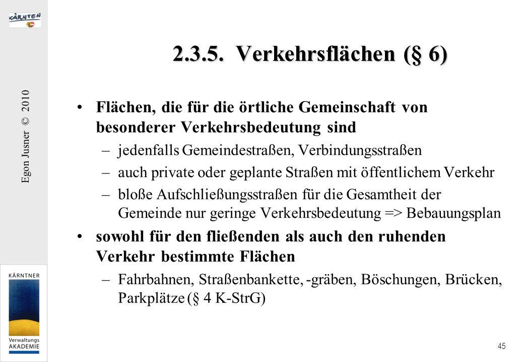Egon Jusner © 2010 45 2.3.5. Verkehrsflächen (§ 6) Flächen, die für die örtliche Gemeinschaft von besonderer Verkehrsbedeutung sind –jedenfalls Gemein